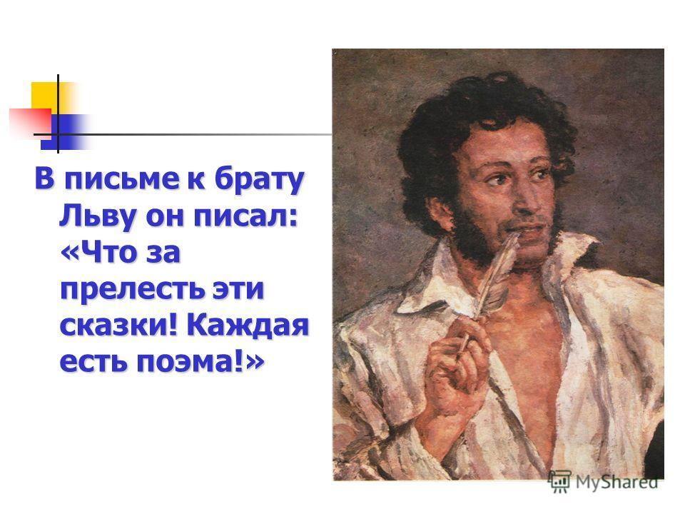В письме к брату Льву он писал: «Что за прелесть эти сказки! Каждая есть поэма!»