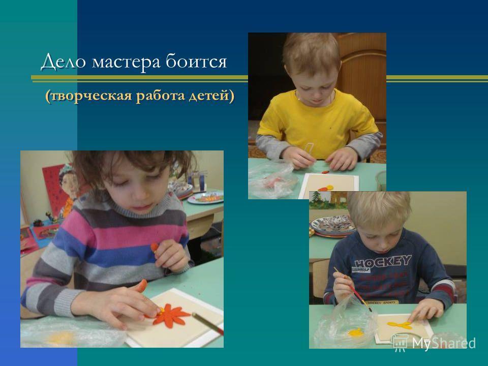 Дело мастера боится (творческая работа детей)