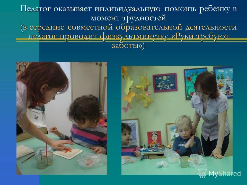 Педагог оказывает индивидуальную помощь ребенку в момент трудностей (в середине совместной образовательной деятельности педагог проводит физкультминутку «Руки требуют заботы»)