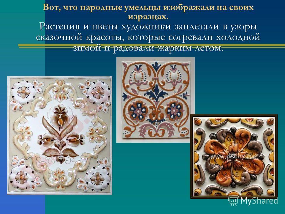 Вот, что народные умельцы изображали на своих изразцах. Растения и цветы художники заплетали в узоры сказочной красоты, которые согревали холодной зимой и радовали жарким летом.