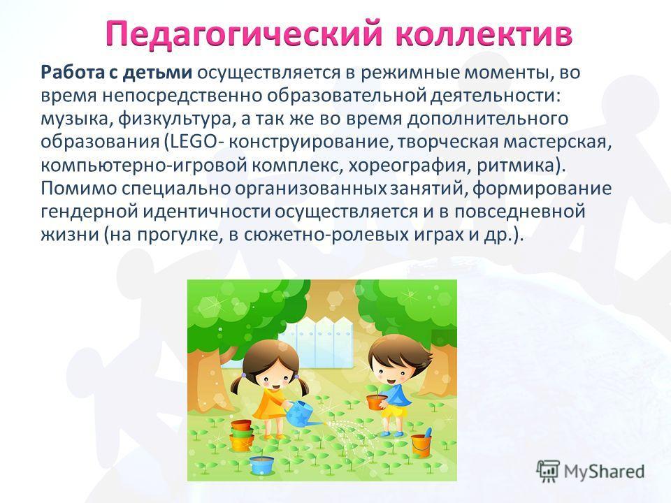 Работа с детьми осуществляется в режимные моменты, во время непосредственно образовательной деятельности: музыка, физкультура, а так же во время дополнительного образования (LEGO- конструирование, творческая мастерская, компьютерно-игровой комплекс,
