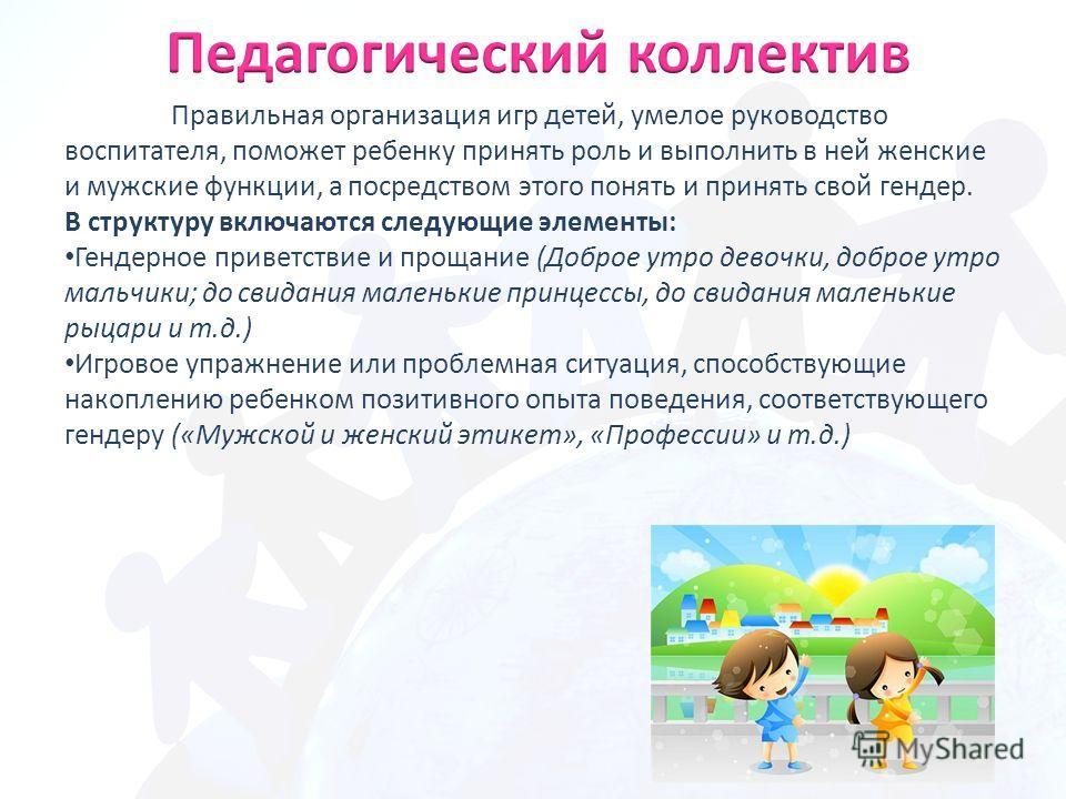 Правильная организация игр детей, умелое руководство воспитателя, поможет ребенку принять роль и выполнить в ней женские и мужские функции, а посредством этого понять и принять свой гендер. В структуру включаются следующие элементы: Гендерное приветс