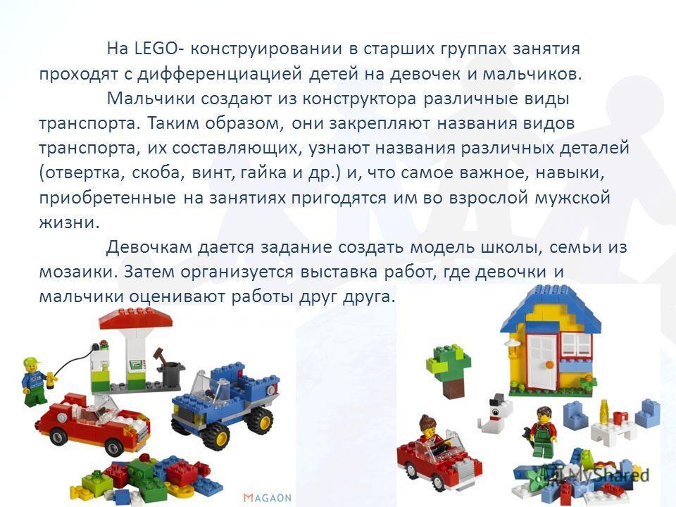 На LEGO- конструировании в старших группах занятия проходят с дифференциацией детей на девочек и мальчиков. Мальчики создают из конструктора различные виды транспорта. Таким образом, они закрепляют названия видов транспорта, их составляющих, узнают н