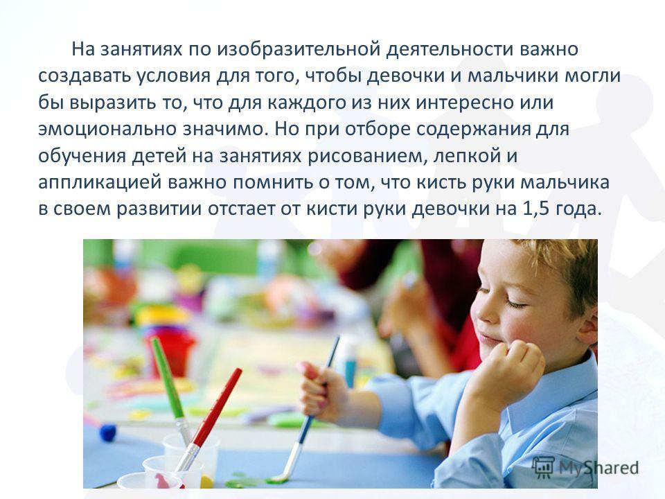 На занятиях по изобразительной деятельности важно создавать условия для того, чтобы девочки и мальчики могли бы выразить то, что для каждого из них интересно или эмоционально значимо. Но при отборе содержания для обучения детей на занятиях рисованием