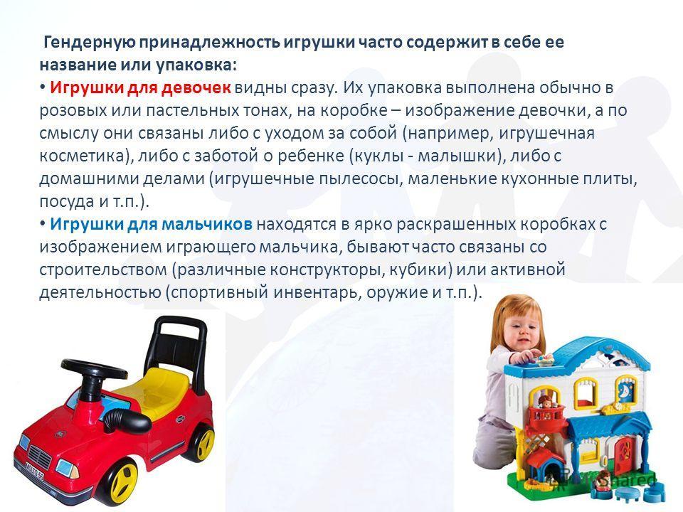 Гендерную принадлежность игрушки часто содержит в себе ее название или упаковка: Игрушки для девочек видны сразу. Их упаковка выполнена обычно в розовых или пастельных тонах, на коробке – изображение девочки, а по смыслу они связаны либо с уходом за