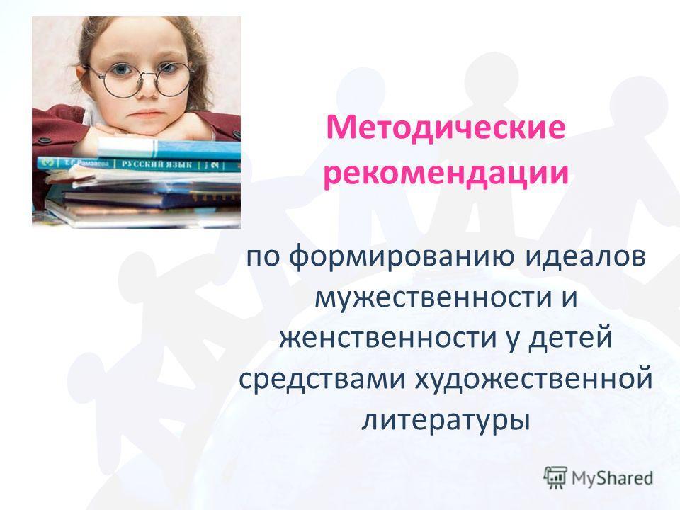 Методические рекомендации по формированию идеалов мужественности и женственности у детей средствами художественной литературы