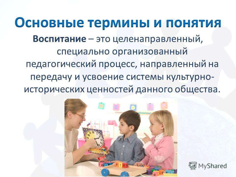 Воспитание – это целенаправленный, специально организованный педагогический процесс, направленный на передачу и усвоение системы культурно- исторических ценностей данного общества.