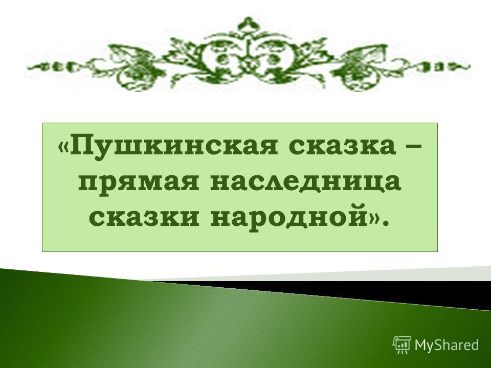 «Пушкинская сказка – прямая наследница сказки народной».