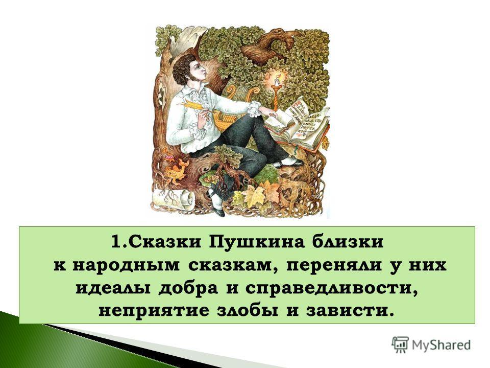 1. Сказки Пушкина близки к народным сказкам, переняли у них идеалы добра и справедливости, неприятие злобы и зависти.