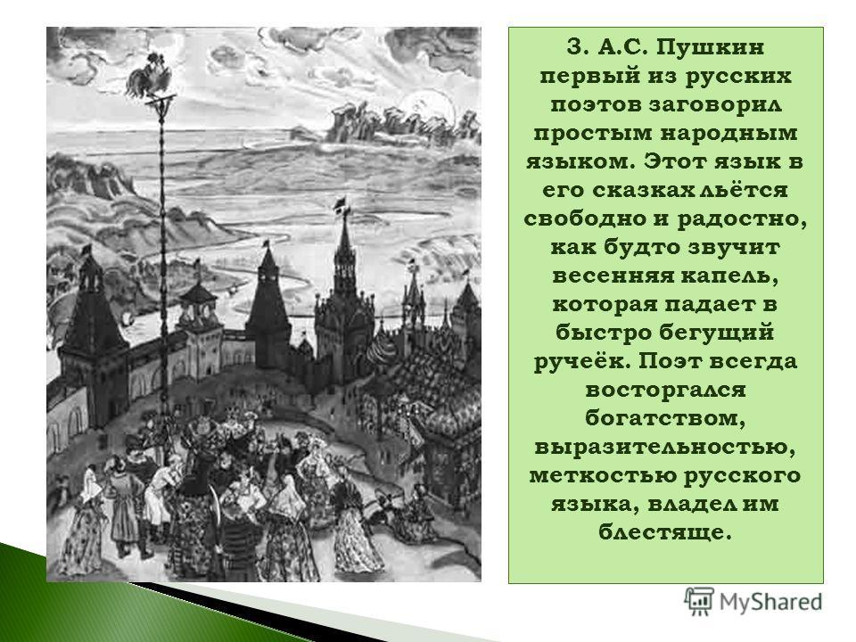 3. А.С. Пушкин первый из русских поэтов заговорил простым народным языком. Этот язык в его сказках льётся свободно и радостно, как будто звучит весенняя капель, которая падает в быстро бегущий ручеёк. Поэт всегда восторгался богатством, выразительнос