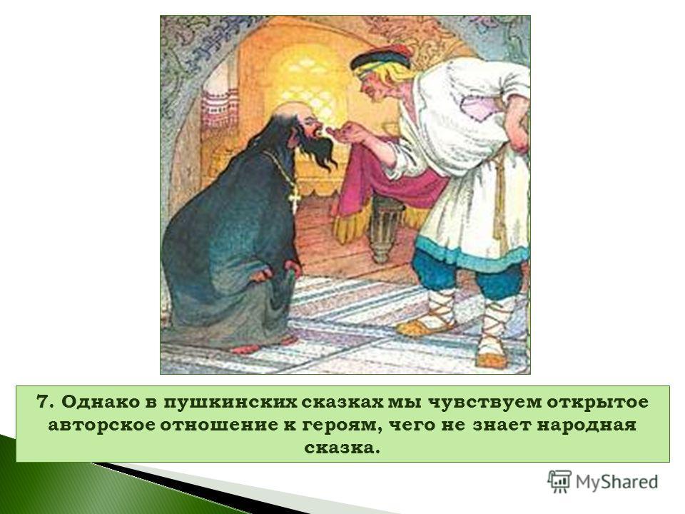 7. Однако в пушкинских сказках мы чувствуем открытое авторское отношение к героям, чего не знает народная сказка.