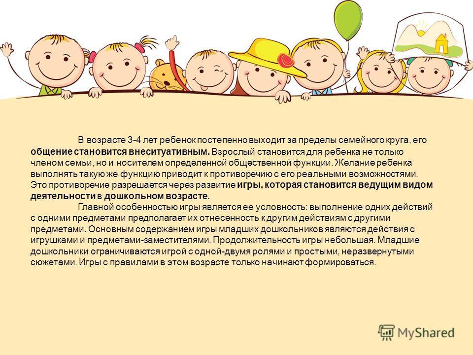 В возрасте 3-4 лет ребенок постепенно выходит за пределы семейного круга, его общение становится внеситуативным. Взрослый становится для ребенка не только членом семьи, но и носителем определенной общественной функции. Желание ребенка выполнять такую