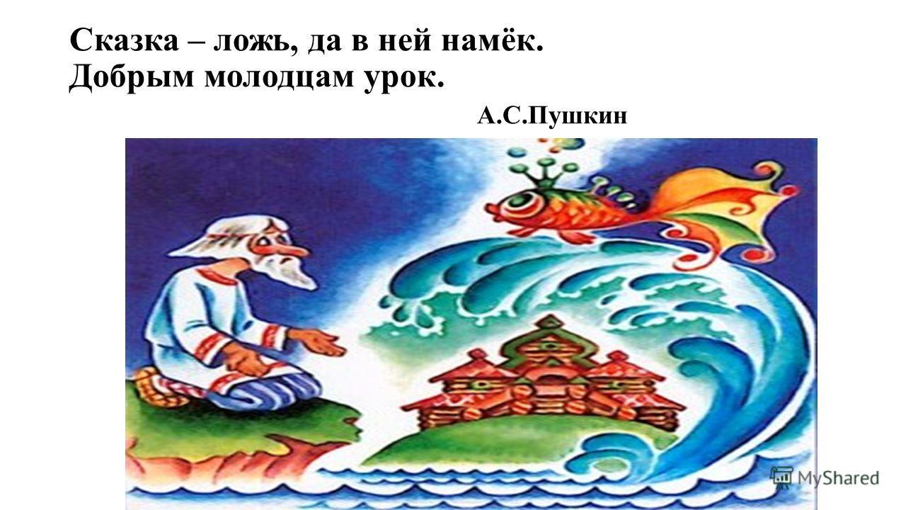 Сказка – ложь, да в ней намёк. Добрым молодцам урок. А.С.Пушкин