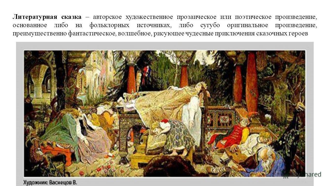Литературная сказка – авторское художественное прозаическое или поэтическое произведение, основанное либо на фольклорных источниках, либо сугубо оригинальное произведение, преимущественно фантастическое, волшебное, рисующее чудесные приключения сказо