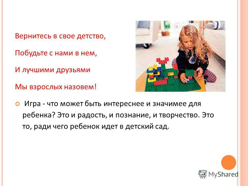 Вернитесь в свое детство, Побудьте с нами в нем, И лучшими друзьями Мы взрослых назовем! Игра - что может быть интереснее и значимее для ребенка? Это и радость, и познание, и творчество. Это то, ради чего ребенок идет в детский сад.