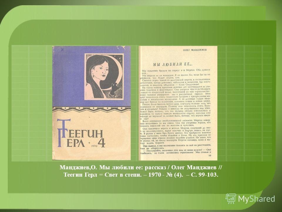 Манджиев,О. Мы любили ее: рассказ / Олег Манджиев // Теегин Герл = Свет в степи. – 1970 - (4). – С. 99-103.