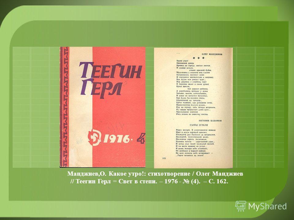 Манджиев,О. Какое утро!: стихотворение / Олег Манджиев // Теегин Герл = Свет в степи. – 1976 - (4). – С. 162.