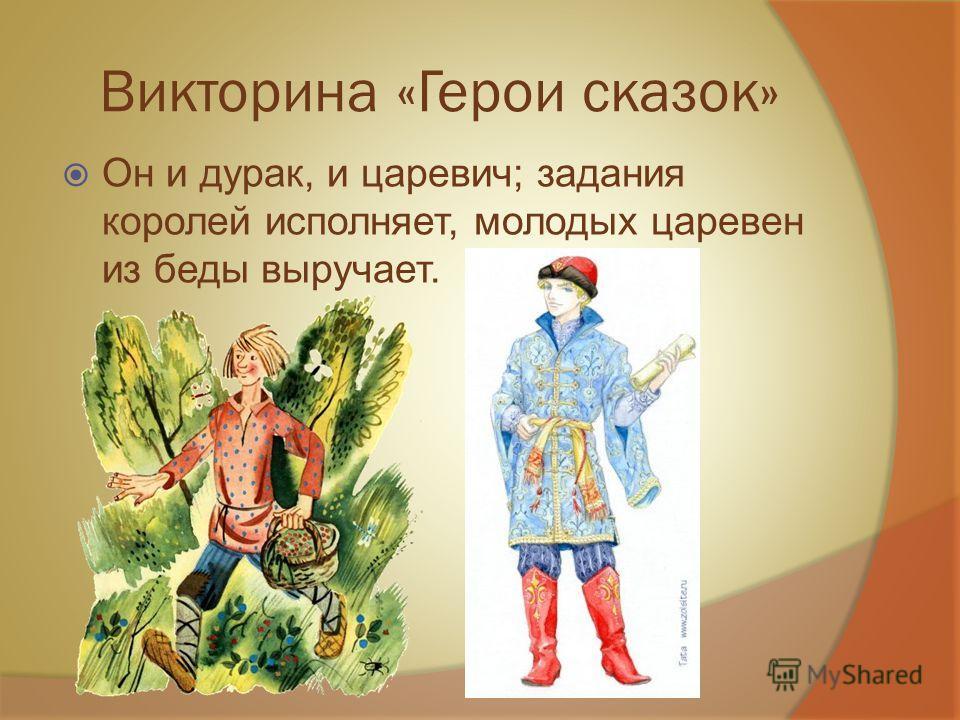 Викторина «Герои сказок» Он и дурак, и царевич; задания королей исполняет, молодых царевен из беды выручает.
