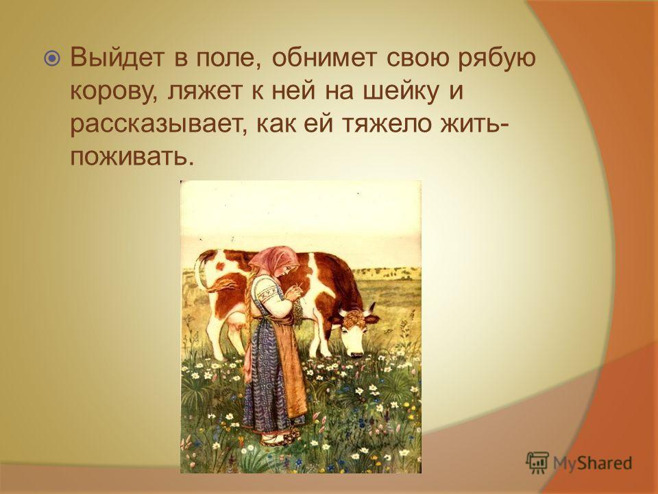 Выйдет в поле, обнимет свою рябую корову, ляжет к ней на шейку и рассказывает, как ей тяжело жить- поживать.