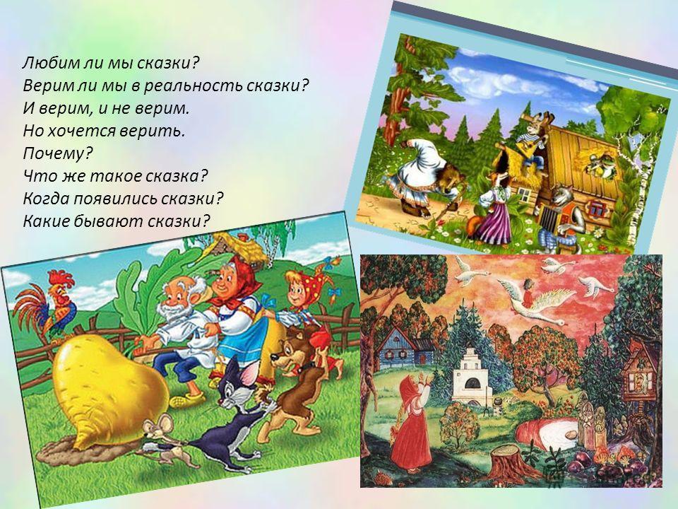 Любим ли мы сказки? Верим ли мы в реальность сказки? И верим, и не верим. Но хочется верить. Почему? Что же такое сказка? Когда появились сказки? Какие бывают сказки?