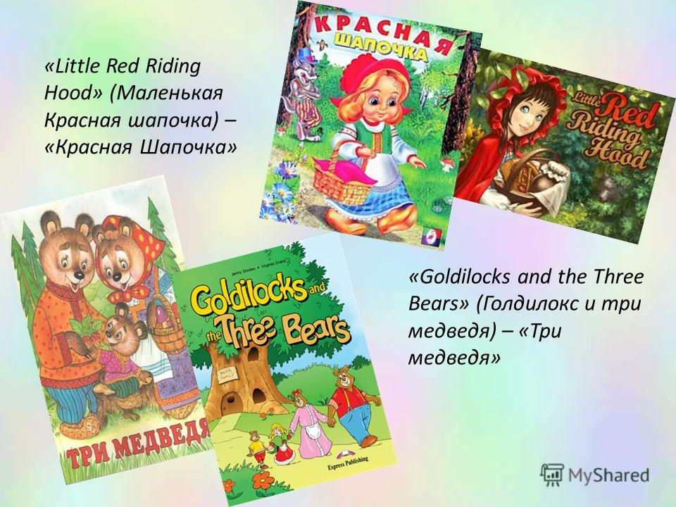 «Goldilocks and the Three Bears» (Голдилокс и три медведя) – «Три медведя» «Little Red Riding Hood» (Маленькая Красная шапочка) – «Красная Шапочка»