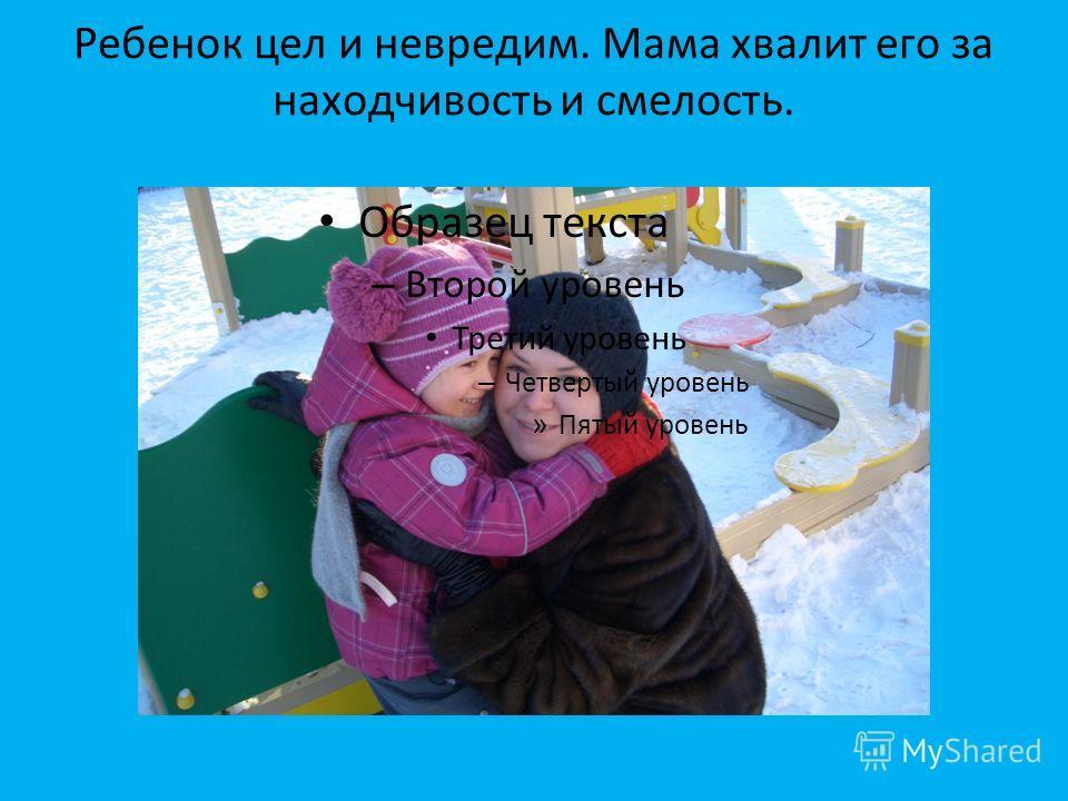 Ребенок цел и невредим. Мама хвалит его за находчивость и смелость. Образец текста – Второй уровень Третий уровень – Четвертый уровень » Пятый уровень