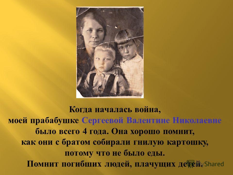 Когда началась война, моей прабабушке Сергеевой Валентине Николаевне было всего 4 года. Она хорошо помнит, как они с братом собирали гнилую картошку, потому что не было еды. Помнит погибших людей, плачущих детей.