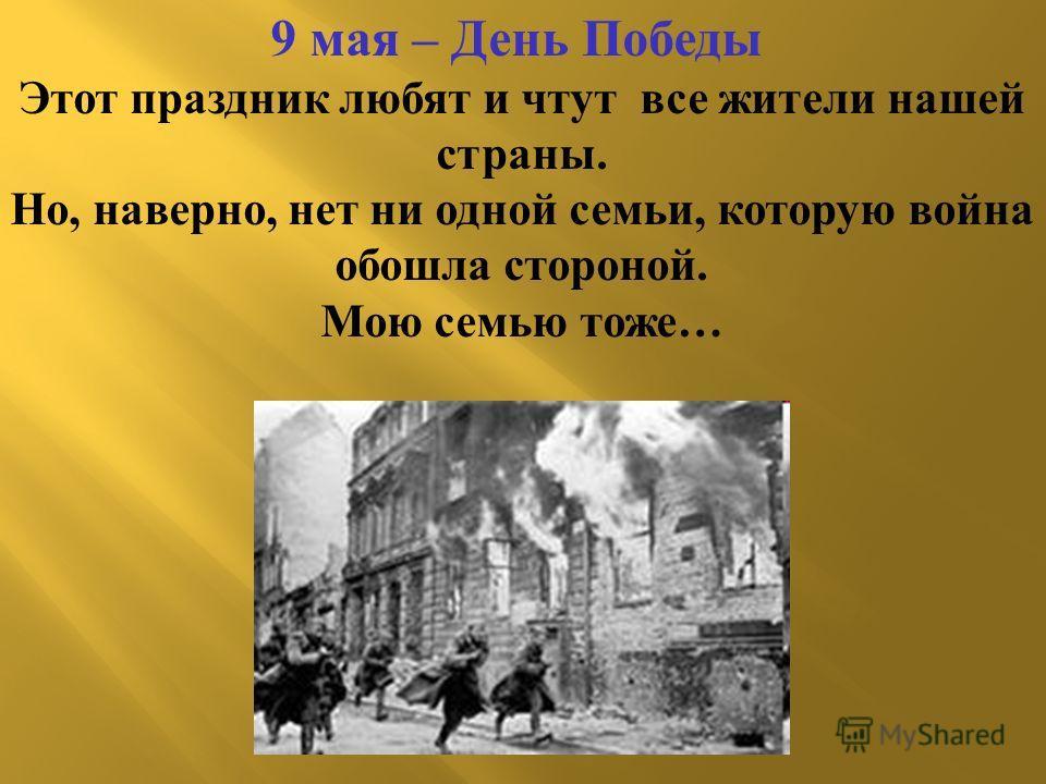 9 мая – День Победы Этот праздник любят и чтут все жители нашей страны. Но, наверно, нет ни одной семьи, которую война обошла стороной. Мою семью тоже…