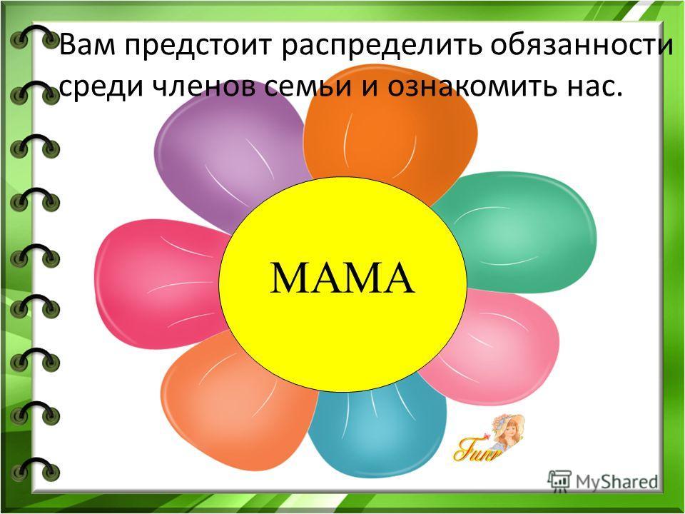 Вам предстоит распределить обязанности среди членов семьи и ознакомить нас. МАМА