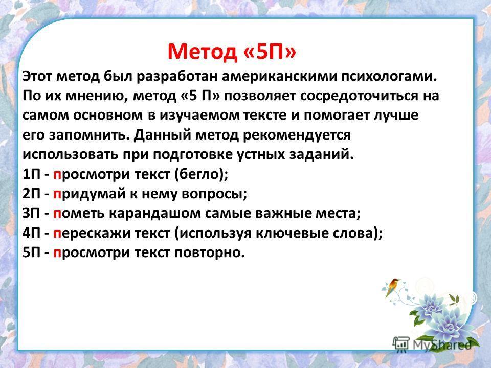 Метод «5П» Этот метод был разработан американскими психологами. По их мнению, метод «5 П» позволяет сосредоточиться на самом основном в изучаемом тексте и помогает лучше его запомнить. Данный метод рекомендуется использовать при подготовке устных зад