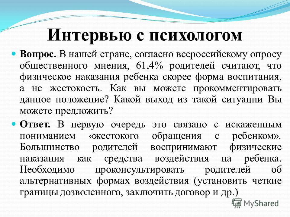 Интервью с психологом Вопрос. В нашей стране, согласно всероссийскому опросу общественного мнения, 61,4% родителей считают, что физическое наказания ребенка скорее форма воспитания, а не жестокость. Как вы можете прокомментировать данное положение? К