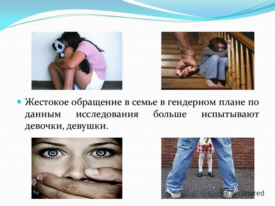 Жестокое обращение в семье в гендерном плане по данным исследования больше испытывают девочки, девушки.