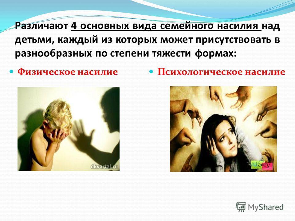 Различают 4 основных вида семейного насилия над детьми, каждый из которых может присутствовать в разнообразных по степени тяжести формах: Физическое насилие Психологическое насилие