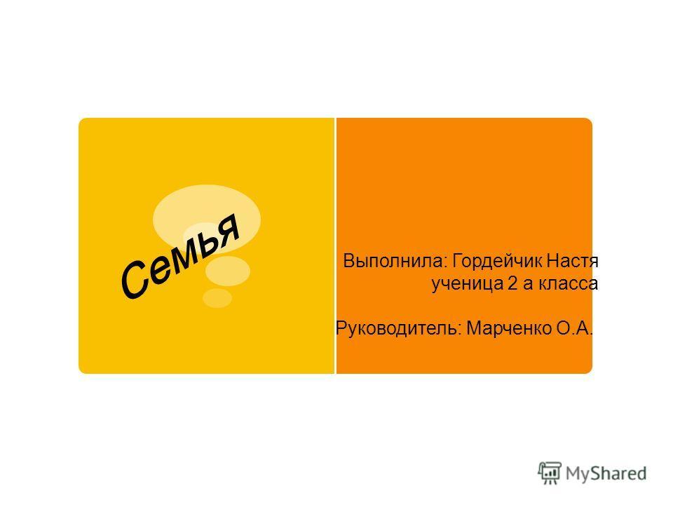 Выполнила: Гордейчик Настя ученица 2 а класса Руководитель: Марченко О.А. Cемья