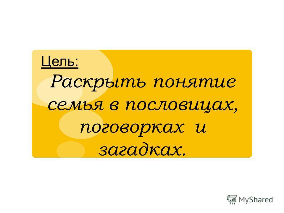 Цель: Раскрыть понятие семья в пословицах, поговорках и загадках.