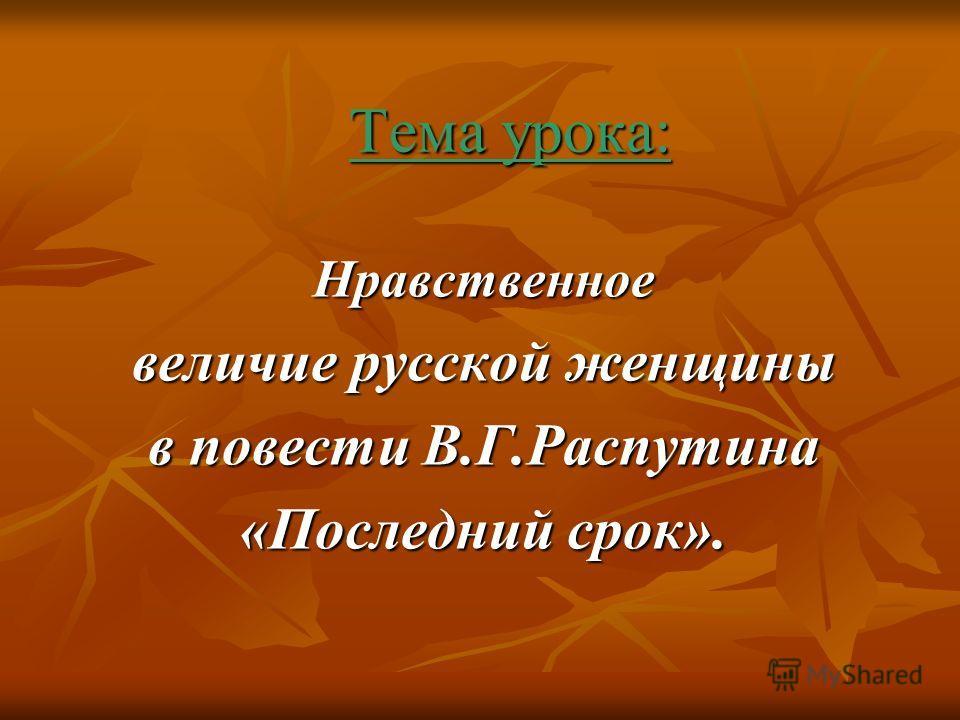 Тема урока: Нравственное величие русской женщины в повести В.Г.Распутина «Последний срок».