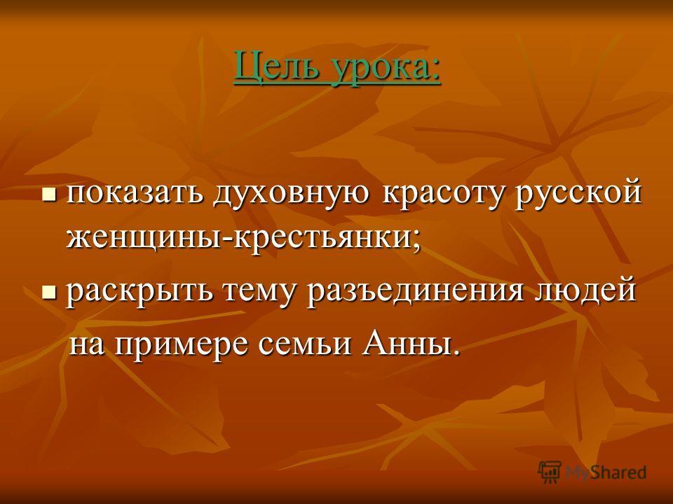 Цель урока: показать духовную красоту русской женщины-крестьянки; раскрыть тему разъединения людей на примере семьи Анны.