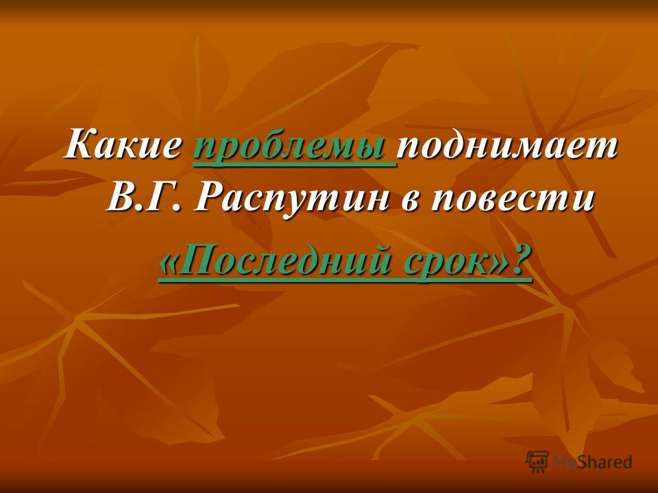 Какие проблемы поднимает В.Г. Распутин в повести Какие проблемы поднимает В.Г. Распутин в повести «Последний срок»? «Последний срок»?