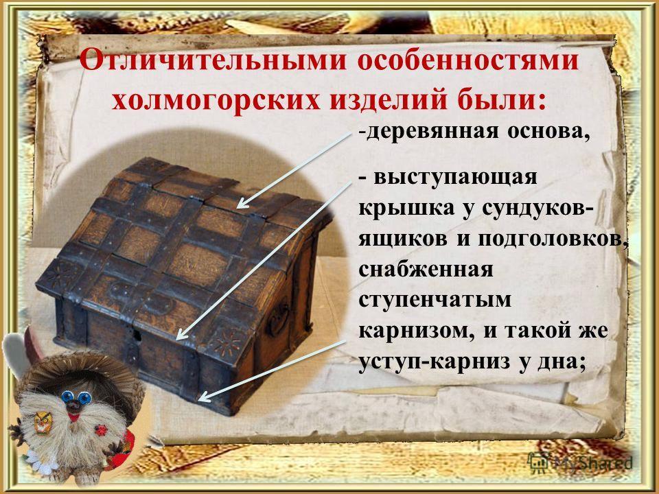 Отличительными особенностями холмогорских изделий были: -деревянная основа, - выступающая крышка у сундуков- ящиков и подголовков, снабженная ступенчатым карнизом, и такой же уступ-карниз у дна;