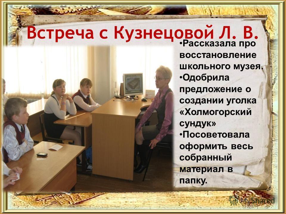 Встреча с Кузнецовой Л. В. Рассказала про восстановление школьного музея. Одобрила предложение о создании уголка «Холмогорский сундук» Посоветовала оформить весь собранный материал в папку.