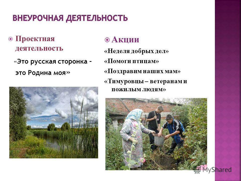 Проектная деятельность «Это русская сторонка – это Родина моя » Акции «Неделя добрых дел» «Помоги птицам» «Поздравим наших мам» «Тимуровцы – ветеранам и пожилым людям»