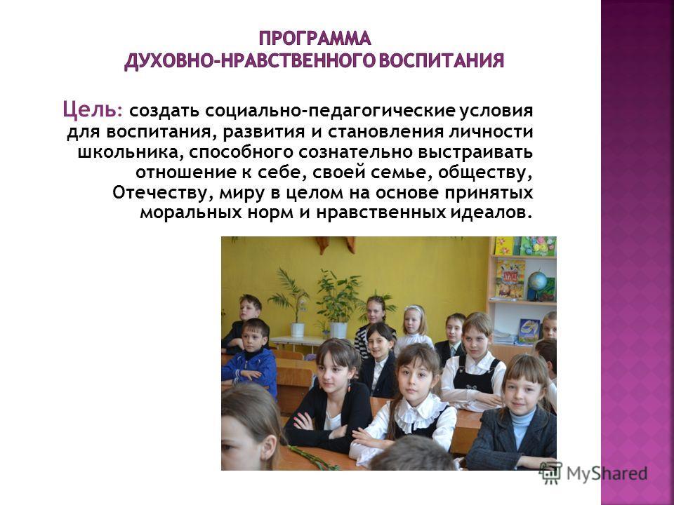 Цель : создать социально-педагогические условия для воспитания, развития и становления личности школьника, способного сознательно выстраивать отношение к себе, своей семье, обществу, Отечеству, миру в целом на основе принятых моральных норм и нравств