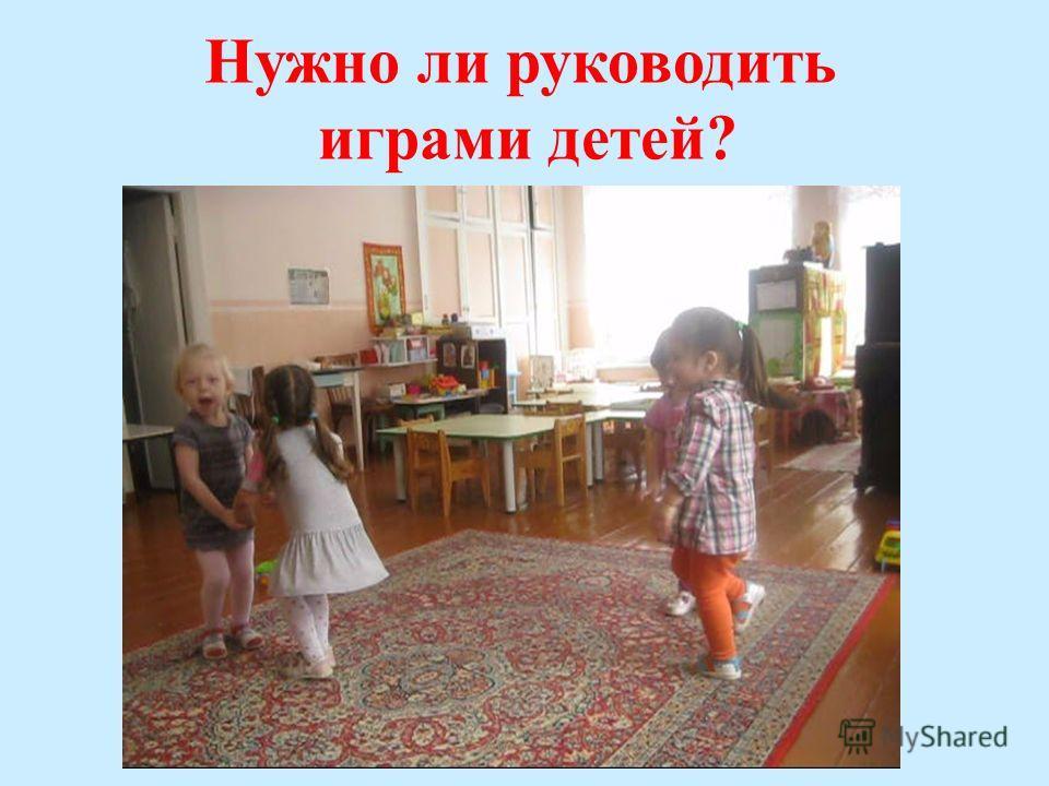 Нужно ли руководить играми детей?