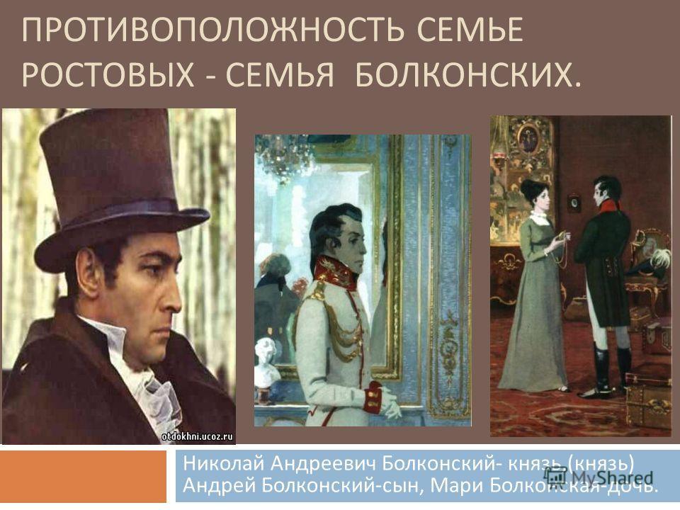 ПРОТИВОПОЛОЖНОСТЬ СЕМЬЕ РОСТОВЫХ - СЕМЬЯ БОЛКОНСКИХ. Николай Андреевич Болконский - князь,( князь ) Андрей Болконский - сын, Мари Болконская - дочь.