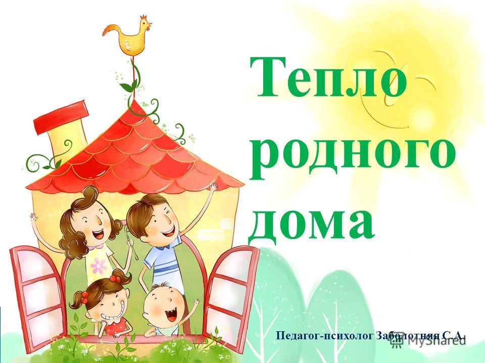 Тепло родного дома Педагог-психолог Заболотняя С.А.