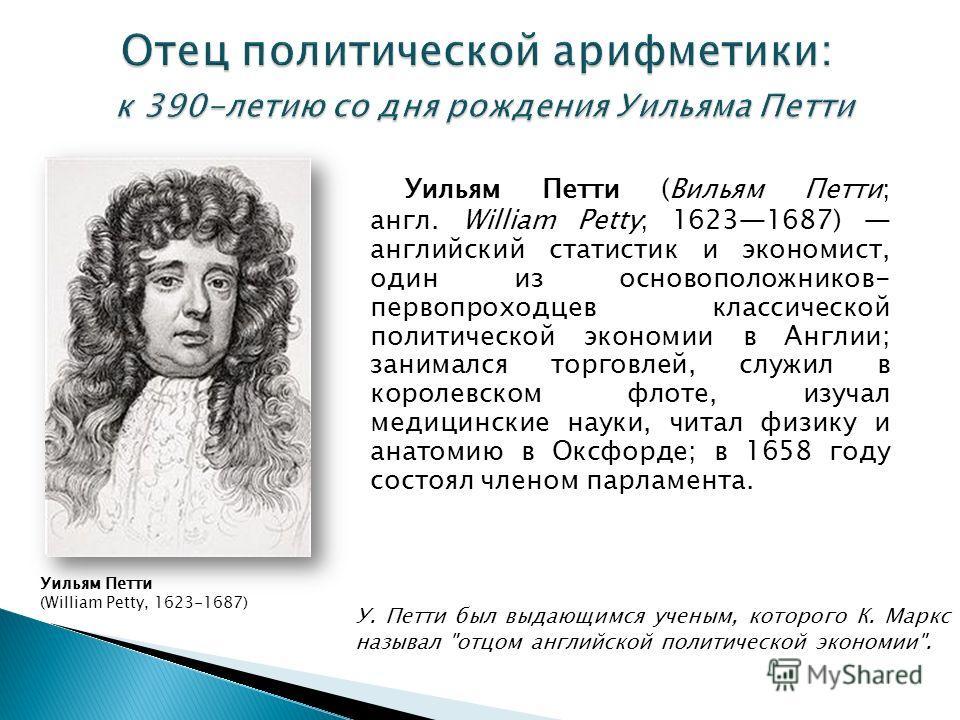 Уильям Петти (Вильям Петти; англ. William Petty; 16231687) английский статистик и экономист, один из основоположников- первопроходцев классической политической экономии в Англии; занимался торговлей, служил в королевском флоте, изучал медицинские нау