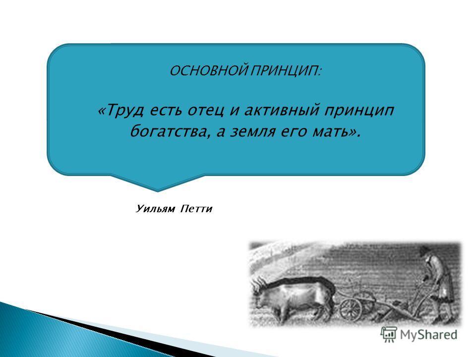 ОСНОВНОЙ ПРИНЦИП: «Труд есть отец и активный принцип богатства, а земля его мать». Уильям Петти