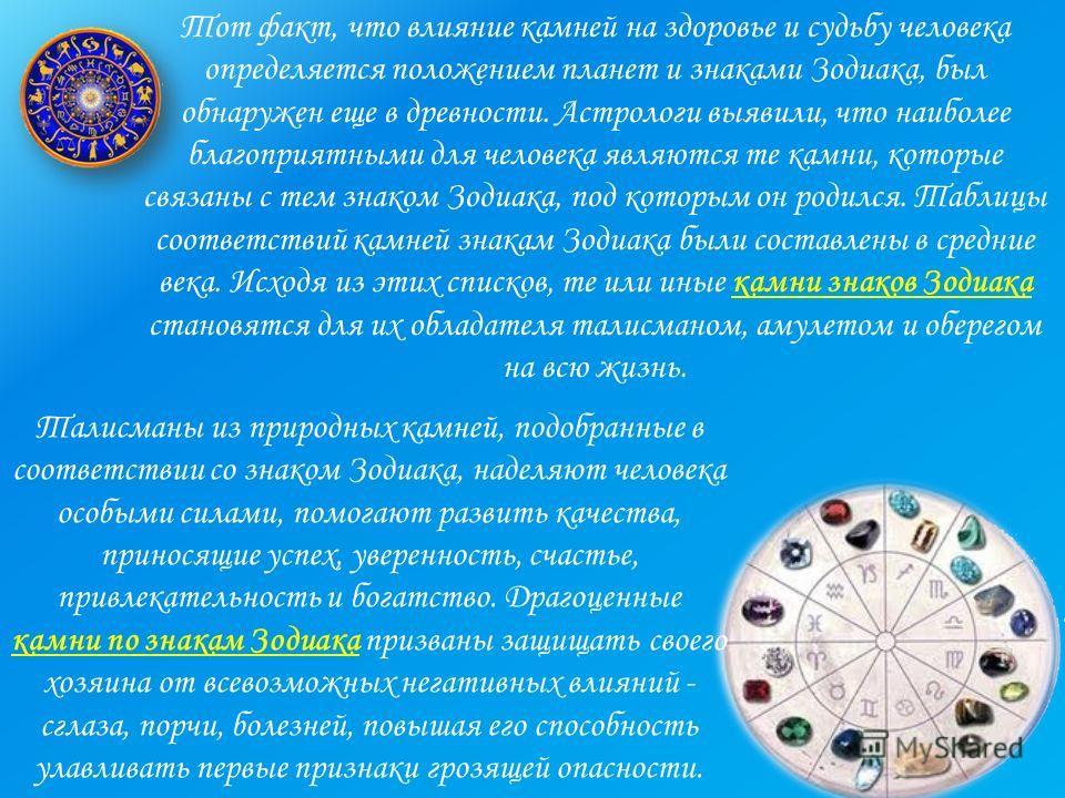 Тот факт, что влияние камней на здоровье и судьбу человека определяется положением планет и знаками Зодиака, был обнаружен еще в древности. Астрологи выявили, что наиболее благоприятными для человека являются те камни, которые связаны с тем знаком Зо