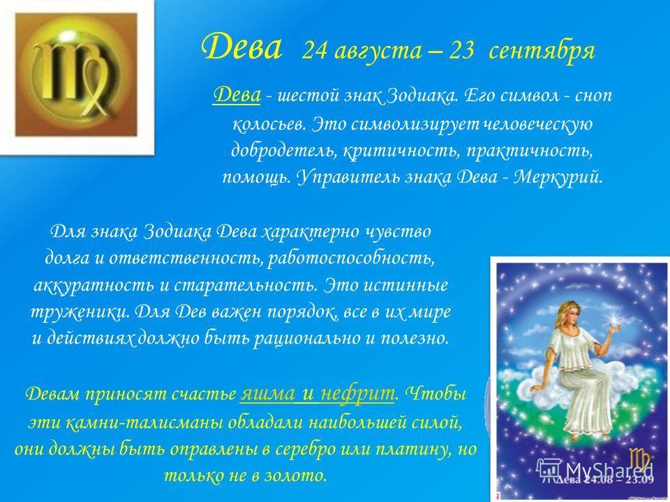 Дева 24 августа – 23 сентября Дева - шестой знак Зодиака. Его символ - сноп колосьев. Это символизирует человеческую добродетель, критичность, практичность, помощь. Управитель знака Дева - Меркурий. Для знака Зодиака Дева характерно чувство долга и о