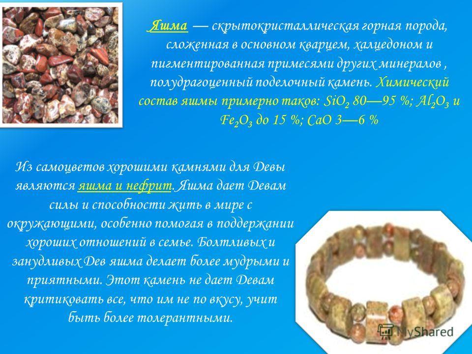 Яшма скрытокристаллическая горная порода, сложенная в основном кварцем, халцедоном и пигментированная примесями других минералов, полудрагоценный поделочный камень. Химический состав яшмы примерно таков: SiO 2 8095 %; Al 2 O 3 и Fe 2 O 3 до 15 %; CaO